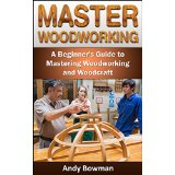 Master Woodworking: A Beginner's Guide to Mastering Woodworking and Woodcraft