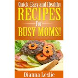 Quick, Easy and Healthy Recipes For Busy Moms!