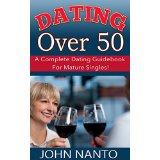 Dating Over 50: A Complete Dating Guidebook For Mature Singles!