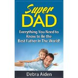 Super Dad - Everything You Need to Know to Be the Best Father In The World!