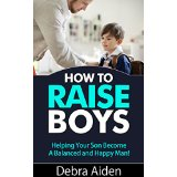 How to Raise Boys - Helping Your Son Become A Balanced and Happy Man!