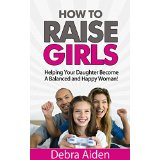How to Raise Girls - Helping Your Daughter Become A Balanced and Happy Woman!