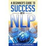 A Beginner's Guide to Success With NLP (Neuro Linguistic Programming)