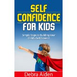 Self Confidence for Kids - Simple Steps to Building Your Child's Self Esteem!