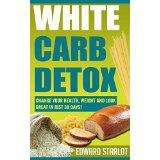 White Carb Detox: Change Your Health, Weight and Look Great in Just 30 Days!
