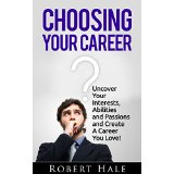 Choosing Your Career - Uncover Your Interests, Abilities and Passions to Create A Career You Love!