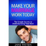 Make Your Marriage Work Today - The Simple Secrets to Understanding Your Man!