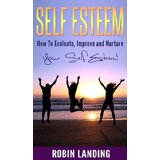 Self Esteem - How To Evaluate, Improve and Nurture Your Self Esteem!