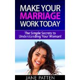 Make Your Marriage Work Today - The Simple Secrets to Understanding Your Woman!