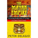 The Mayan Empire - Uncovering the Mysteries of The Maya (Forgotten Empires Series)