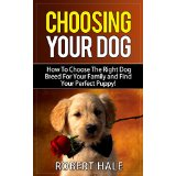 Choosing Your Dog - How To Choose The Right Dog Breed For Your Family and Find Your Perfect Puppy!