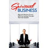 Spiritual Business - Align Your Business Success With Your Spiritual Principles And Truly Succeed!