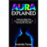 Aura Explained - Understanding Your Aura to Bring Balance and Harmony to Your Life!