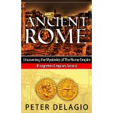 Ancient Rome - Uncovering the Mysteries of The Roman Empire (Forgotten Empires Series)