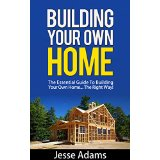 Building Your Own Home - The Essential Guide To Building Your Own Home... The Right Way!