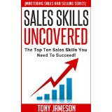 Sales Skills Uncovered - The Top Ten Sales Skills You Need To Succeed! -  (Mastering Sales and Selling Series)
