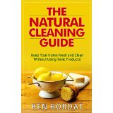 The Natural Cleaning Guide - Keep Your Home Fresh and Clean Without Using Toxic Products!