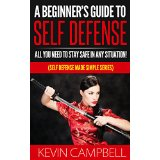 A Beginner�s Guide To Self Defense - All You Need to Stay Safe In Any Situation! (Self Defense Made Simple Series)