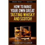 How To Make Your Own Great Tasting Whisky and Scotch! (Make Your Own Series)