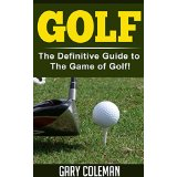 Golf - The Definitive Guide to The Game of Golf!