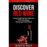 Discover Red Wine - Everything You Ever Wanted To Know About Choosing A Fine Wine! (A Connoisseur's Guide Series)