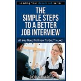 The Simple Steps to A Better Job Interview - All You Need To Know To Get The Job! (Landing Your Dream Job Series)