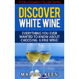 Discover White Wine - Everything You Ever Wanted To Know About Choosing A Fine Wine! (A Connoisseur�s Guide Series)
