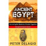 Ancient Egypt - Uncovering the Mysteries of The Ancient Egyptians (Forgotten Empires Series)