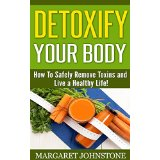 Detoxify Your Body - How To Safely Remove Toxins and Live a Healthy Life!