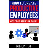 How To Create Productive Employees - Motivate and Inspire Your Workers!