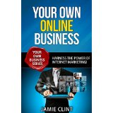 Your Own Online Business - Harness the Power of Internet Marketing