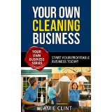 Your Own Cleaning Business - Start Your Profitable Business Today