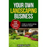 Your Own Landscaping Business - Start a Landscaping Business Today