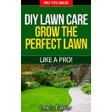 DIY Lawn Care - Grow The Perfect Lawn Like A Pro!