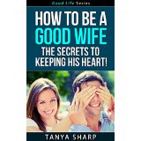 How To Be A Good Wife - The Secrets To Keeping His Heart!
