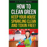 How To Clean Green - Keep Your House Sparkling Clean and Toxin Free!