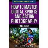 How To Master Digital Sports and Action Photography� In A Day!