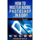 How To Master Adobe Photoshop� In A Day!