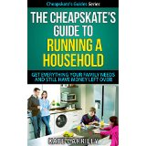 The Cheapskate's Guide To Running A Household - Get Everything Your Family Needs And Still Have Money Left Over!
