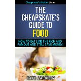 The Cheapskate's Guide To Food - How To Eat Like The Rich And Famous And Still Save Money!