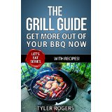 The Grill Guide - Get More Out Of Your BBQ Now - With Recipes!